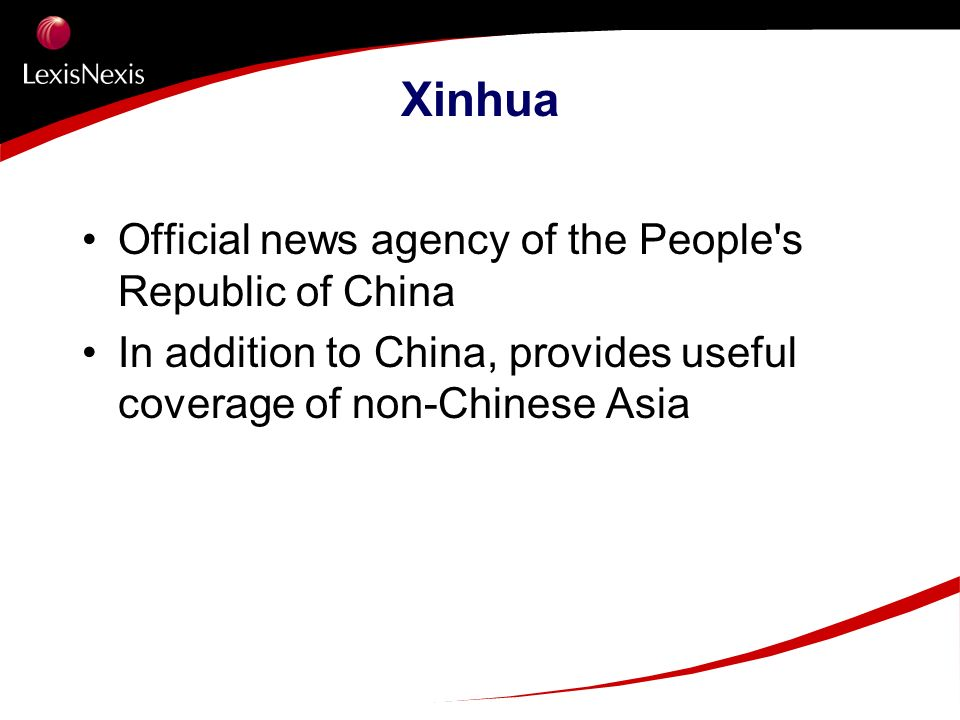 Xinhua Official news agency of the People's Republic of China In addition to China, provides useful coverage of non-Chinese Asia
