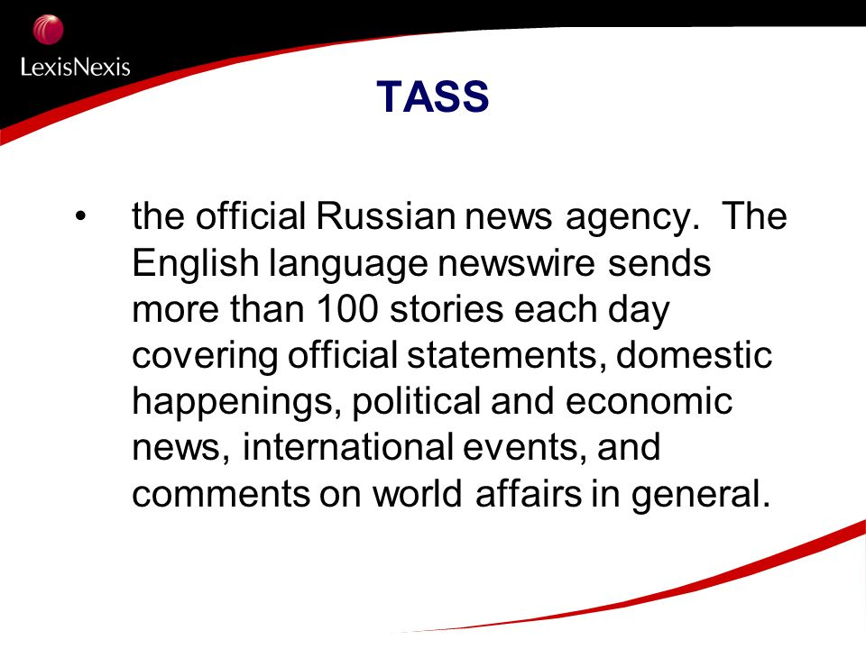TASS the official Russian news agency. The English language newswire sends more than 100 stories each day covering official statements, domestic happe