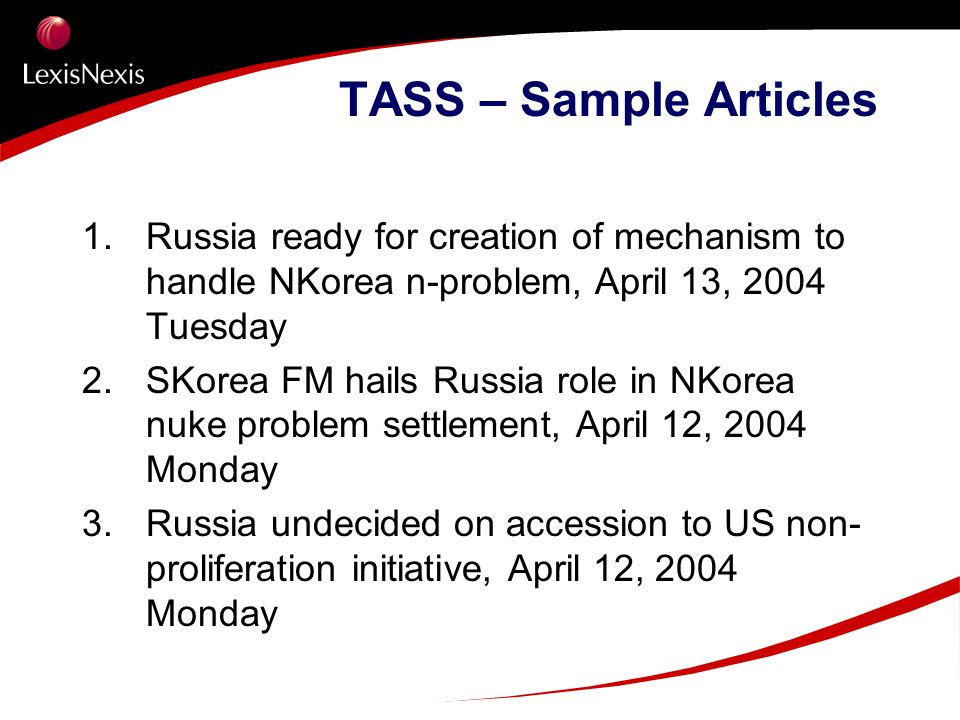 TASS – Sample Articles 1. Russia ready for creation of mechanism to handle NKorea n-problem, April 13, 2004 Tuesday 2. SKorea FM hails Russia role in