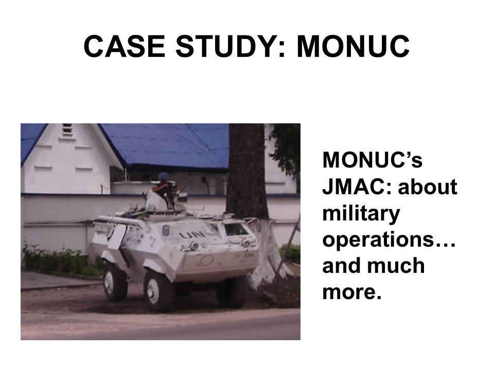 CASE STUDY: MONUC MONUCs JMAC: about military operations… and much more.