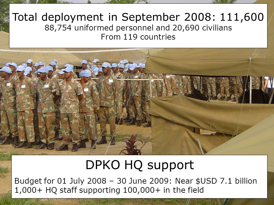 Total deployment in September 2008: 111,600 88,754 uniformed personnel and 20,690 civilians From 119 countries DPKO HQ support Budget for 01 July 2008 – 30 June 2009: Near $USD 7.1 billion 1,000+ HQ staff supporting 100,000+ in the field