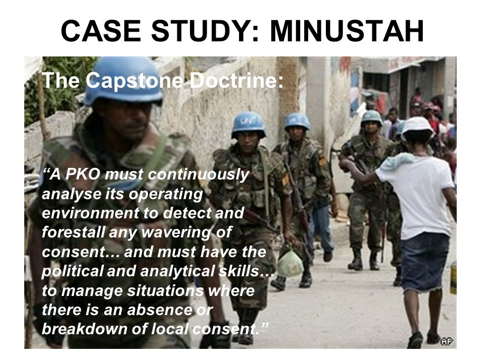 CASE STUDY: MINUSTAH The Capstone Doctrine: A PKO must continuously analyse its operating environment to detect and forestall any wavering of consent… and must have the political and analytical skills… to manage situations where there is an absence or breakdown of local consent.