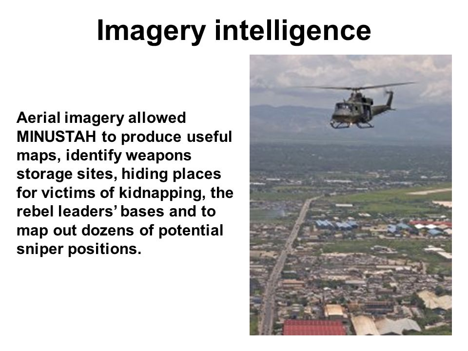 Imagery intelligence Aerial imagery allowed MINUSTAH to produce useful maps, identify weapons storage sites, hiding places for victims of kidnapping, the rebel leaders bases and to map out dozens of potential sniper positions.