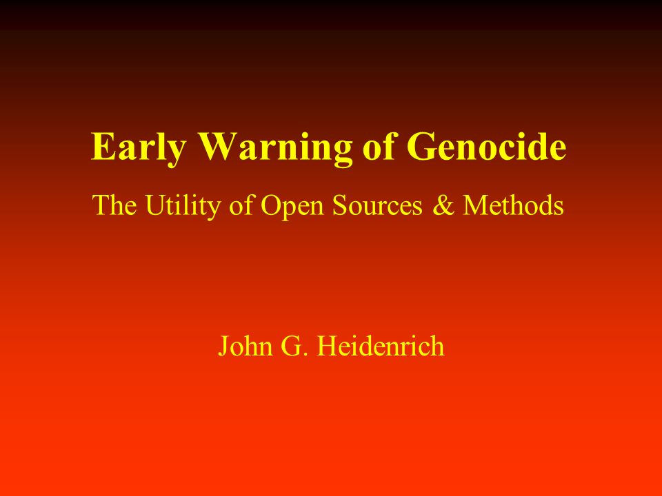 Early Warning of Genocide The Utility of Open Sources & Methods John G. Heidenrich