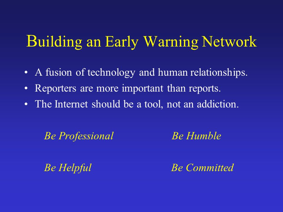 B uilding an Early Warning Network A fusion of technology and human relationships. Reporters are more important than reports. The Internet should be a