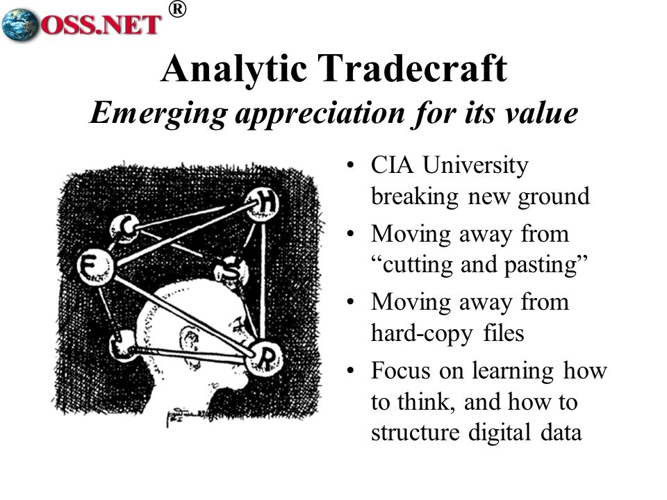 ® Analytic Tradecraft Emerging appreciation for its value CIA University breaking new ground Moving away from cutting and pasting Moving away from hard-copy files Focus on learning how to think, and how to structure digital data
