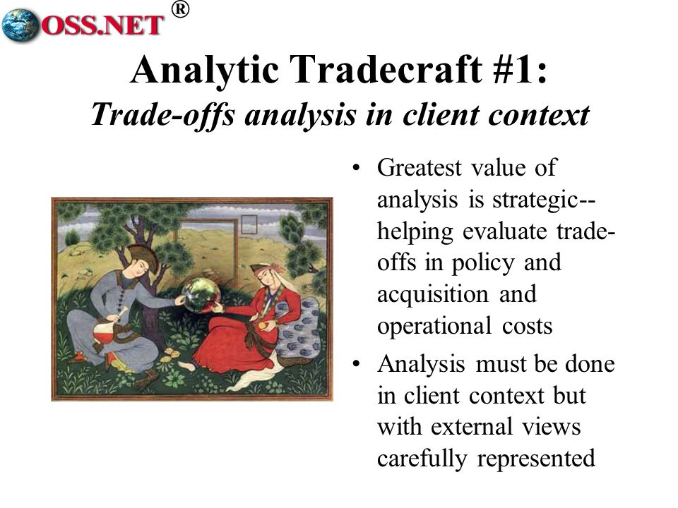 ® Analytic Tradecraft #1: Trade-offs analysis in client context Greatest value of analysis is strategic-- helping evaluate trade- offs in policy and acquisition and operational costs Analysis must be done in client context but with external views carefully represented
