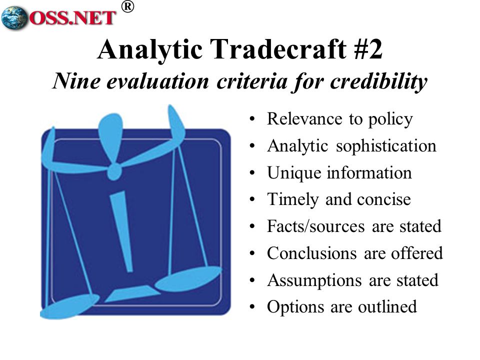 ® Analytic Tradecraft #2 Nine evaluation criteria for credibility Relevance to policy Analytic sophistication Unique information Timely and concise Facts/sources are stated Conclusions are offered Assumptions are stated Options are outlined