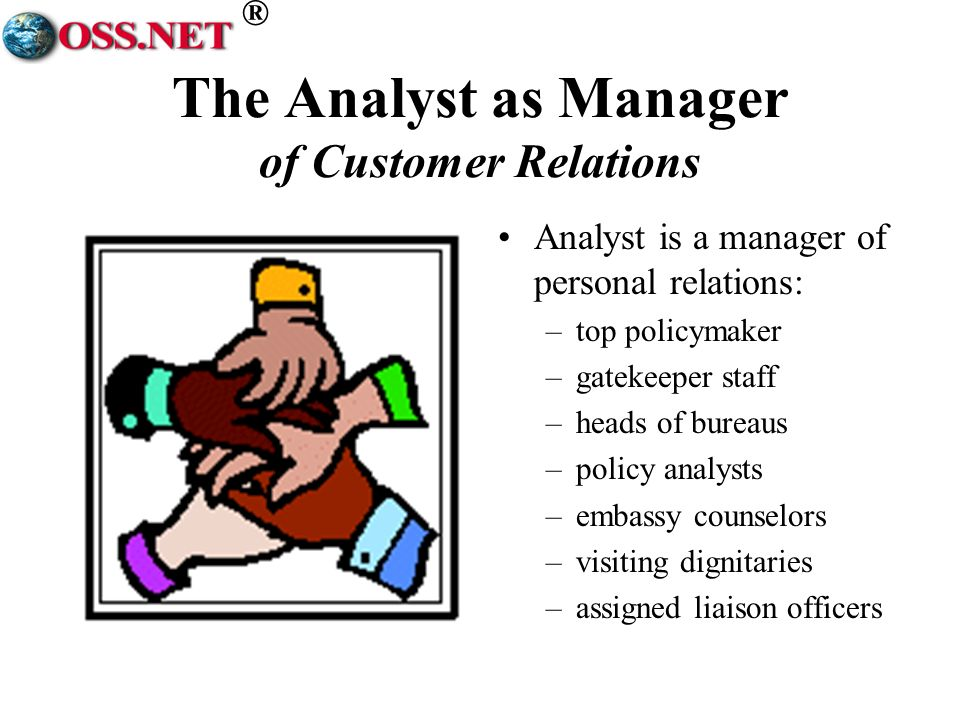 ® The Analyst as Manager of Customer Relations Analyst is a manager of personal relations: –top policymaker –gatekeeper staff –heads of bureaus –policy analysts –embassy counselors –visiting dignitaries –assigned liaison officers