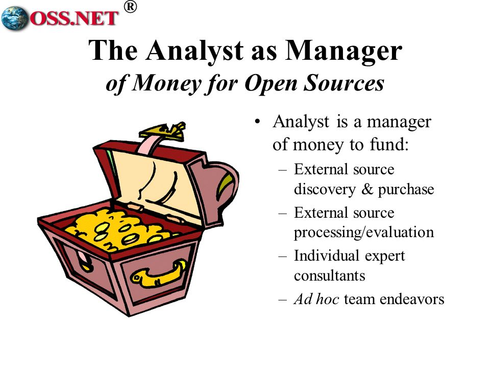 ® The Analyst as Manager of Money for Open Sources Analyst is a manager of money to fund: –External source discovery & purchase –External source processing/evaluation –Individual expert consultants –Ad hoc team endeavors