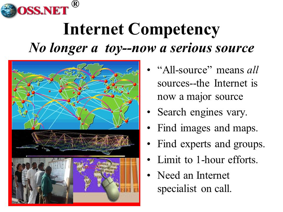 ® Internet Competency No longer a toy--now a serious source All-source means all sources--the Internet is now a major source Search engines vary.