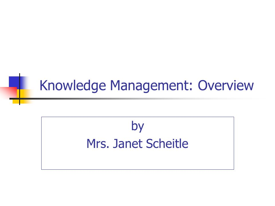 Knowledge Management: Overview by Mrs. Janet Scheitle