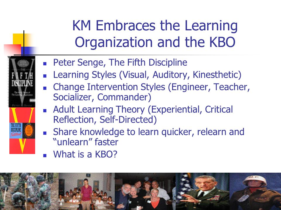 KM Embraces the Learning Organization and the KBO Peter Senge, The Fifth Discipline Learning Styles (Visual, Auditory, Kinesthetic) Change Interventio