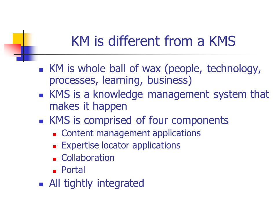 KM is different from a KMS KM is whole ball of wax (people, technology, processes, learning, business) KMS is a knowledge management system that makes