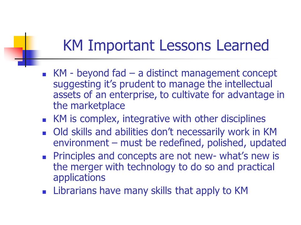 KM Important Lessons Learned KM - beyond fad – a distinct management concept suggesting its prudent to manage the intellectual assets of an enterprise