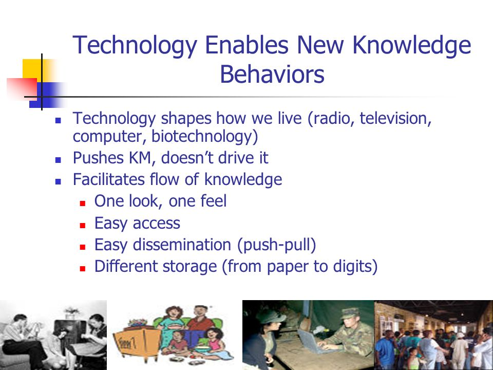 Technology Enables New Knowledge Behaviors Technology shapes how we live (radio, television, computer, biotechnology) Pushes KM, doesnt drive it Facil