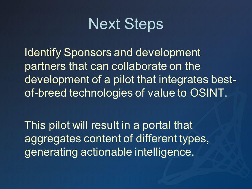 Next Steps Identify Sponsors and development partners that can collaborate on the development of a pilot that integrates best- of-breed technologies of value to OSINT.