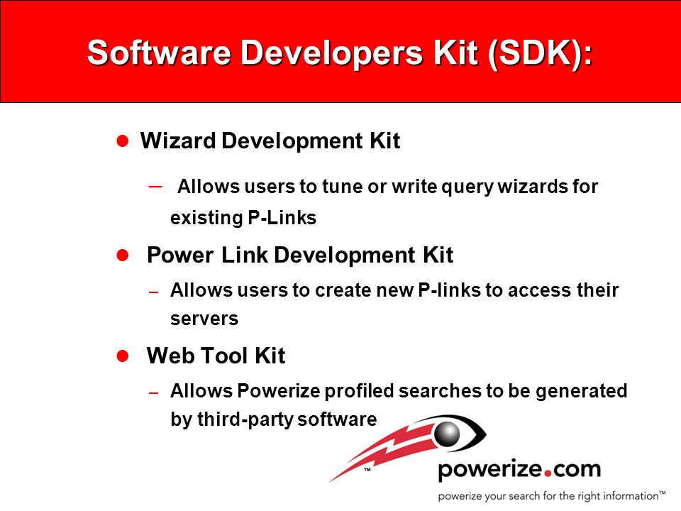 Software Developers Kit (SDK): l Wizard Development Kit – Allows users to tune or write query wizards for existing P-Links l Power Link Development Kit – Allows users to create new P-links to access their servers l Web Tool Kit – Allows Powerize profiled searches to be generated by third-party software