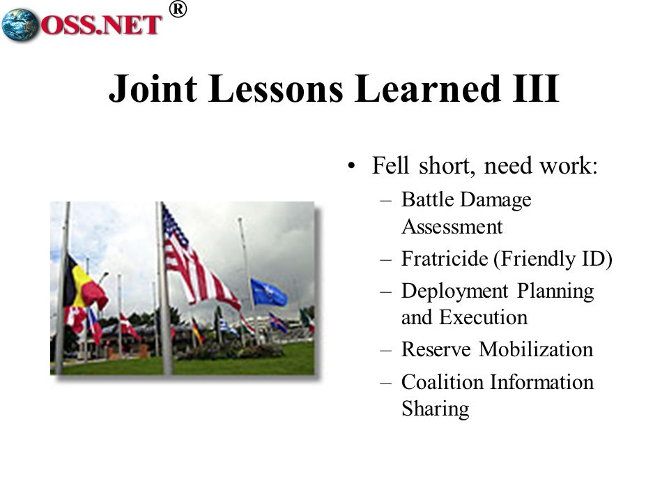 ® Joint Lessons Learned III Fell short, need work: –Battle Damage Assessment –Fratricide (Friendly ID) –Deployment Planning and Execution –Reserve Mob