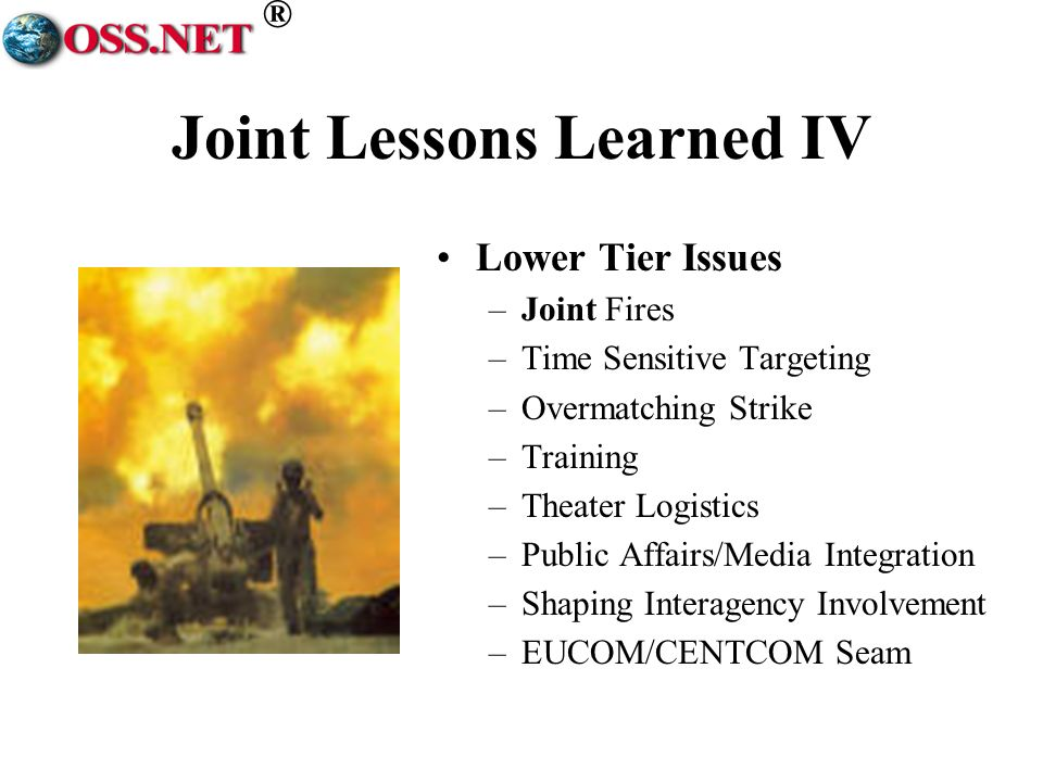 ® Joint Lessons Learned IV Lower Tier Issues –Joint Fires –Time Sensitive Targeting –Overmatching Strike –Training –Theater Logistics –Public Affairs/