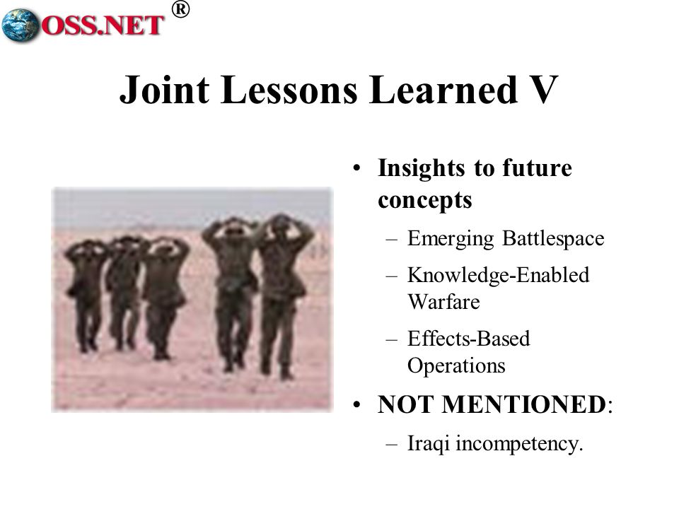 ® Joint Lessons Learned V Insights to future concepts –Emerging Battlespace –Knowledge-Enabled Warfare –Effects-Based Operations NOT MENTIONED: –Iraqi incompetency.