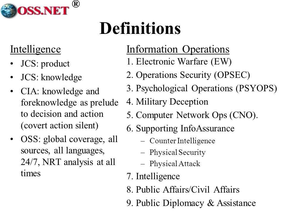 ® Definitions Intelligence JCS: product JCS: knowledge CIA: knowledge and foreknowledge as prelude to decision and action (covert action silent) OSS: global coverage, all sources, all languages, 24/7, NRT analysis at all times Information Operations 1.