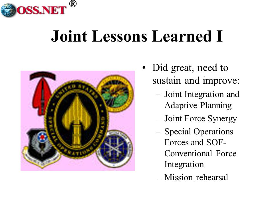 ® Joint Lessons Learned I Did great, need to sustain and improve: –Joint Integration and Adaptive Planning –Joint Force Synergy –Special Operations Forces and SOF- Conventional Force Integration –Mission rehearsal