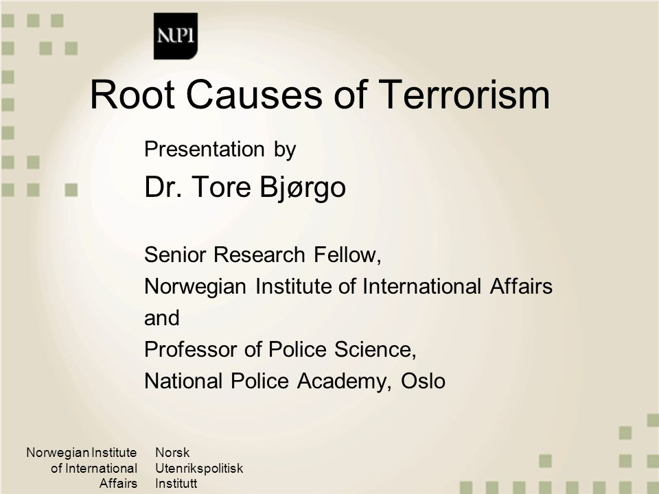 Norwegian Institute of International Affairs Norsk Utenrikspolitisk Institutt Invalidated myths about causes of terrorism: Poverty: There are only a weak and indirect relationships between poverty and terrorism State sponsorship of terrorism: not a root cause to terrorism, but an enabling factor Religious fanaticism: Suicidal terrorism is not caused by religion as such, but religion may give shape to and justification of political extremism Madness: Terrorists are not insane or irrational actors