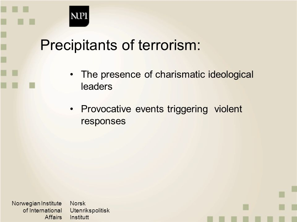 Norwegian Institute of International Affairs Norsk Utenrikspolitisk Institutt Factors sustaining terrorism: Terrorism may continue for other reasons than what gave birth to it, such as… The need of the group to provide for its members or for the survival of the group Profitable criminal activities No exit from violence and extremism Cycles of revenge