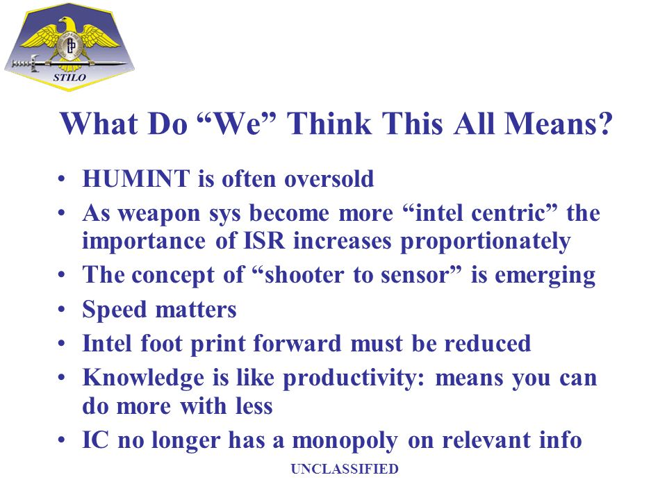 What Do We Think This All Means? HUMINT is often oversold As weapon sys become more intel centric the importance of ISR increases proportionately The
