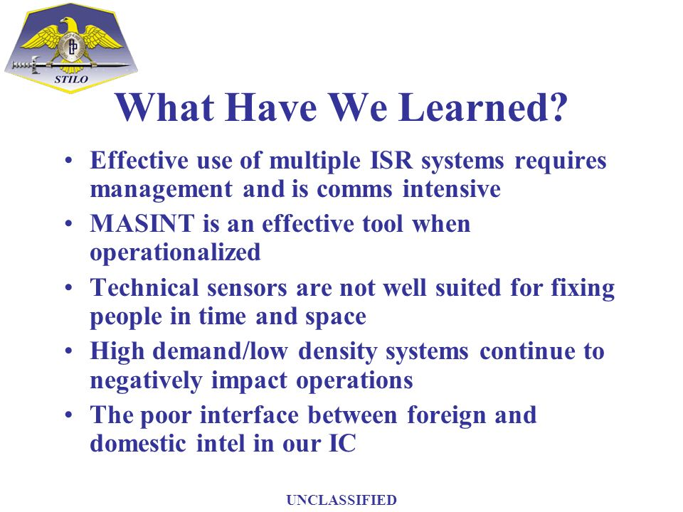 What Have We Learned? Effective use of multiple ISR systems requires management and is comms intensive MASINT is an effective tool when operationalize