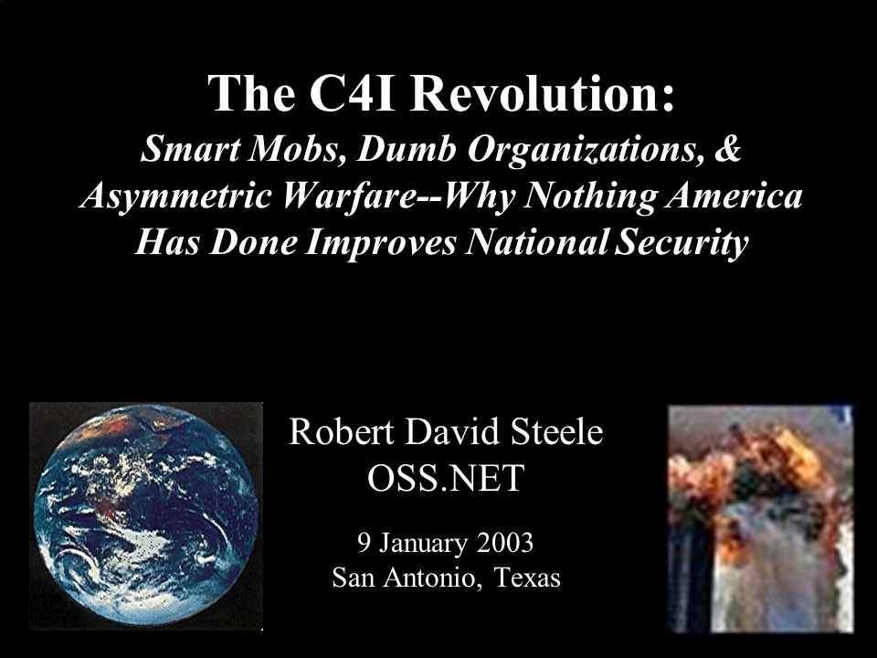 ® The C4I Revolution: Smart Mobs, Dumb Organizations, & Asymmetric Warfare--Why Nothing America Has Done Improves National Security Robert David Steel