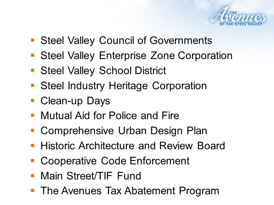 Steel Valley Council of Governments Steel Valley Enterprise Zone Corporation Steel Valley School District Steel Industry Heritage Corporation Clean-up Days Mutual Aid for Police and Fire Comprehensive Urban Design Plan Historic Architecture and Review Board Cooperative Code Enforcement Main Street/TIF Fund The Avenues Tax Abatement Program