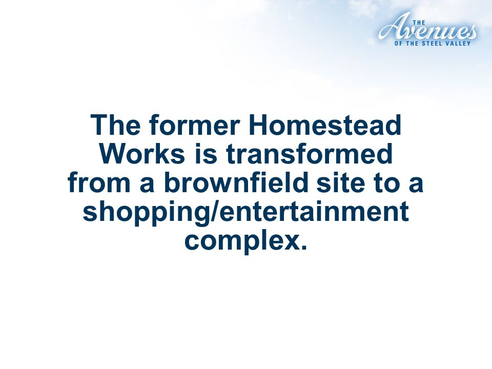 The former Homestead Works is transformed from a brownfield site to a shopping/entertainment complex.