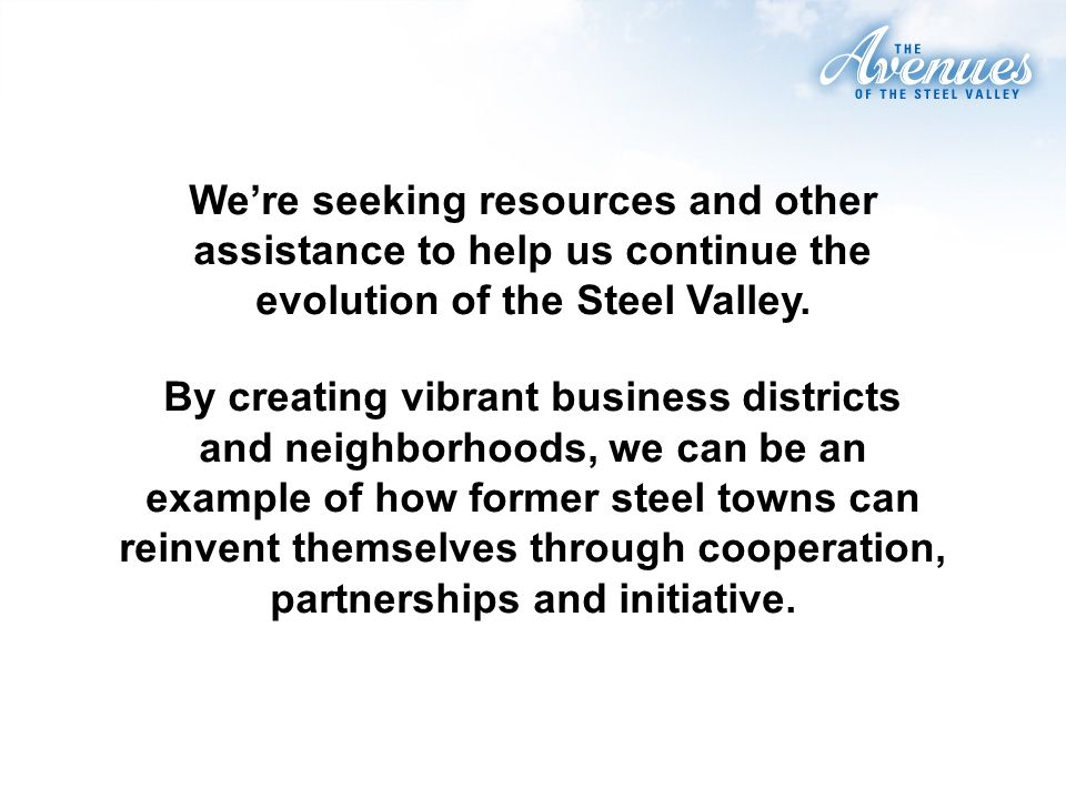 Were seeking resources and other assistance to help us continue the evolution of the Steel Valley.