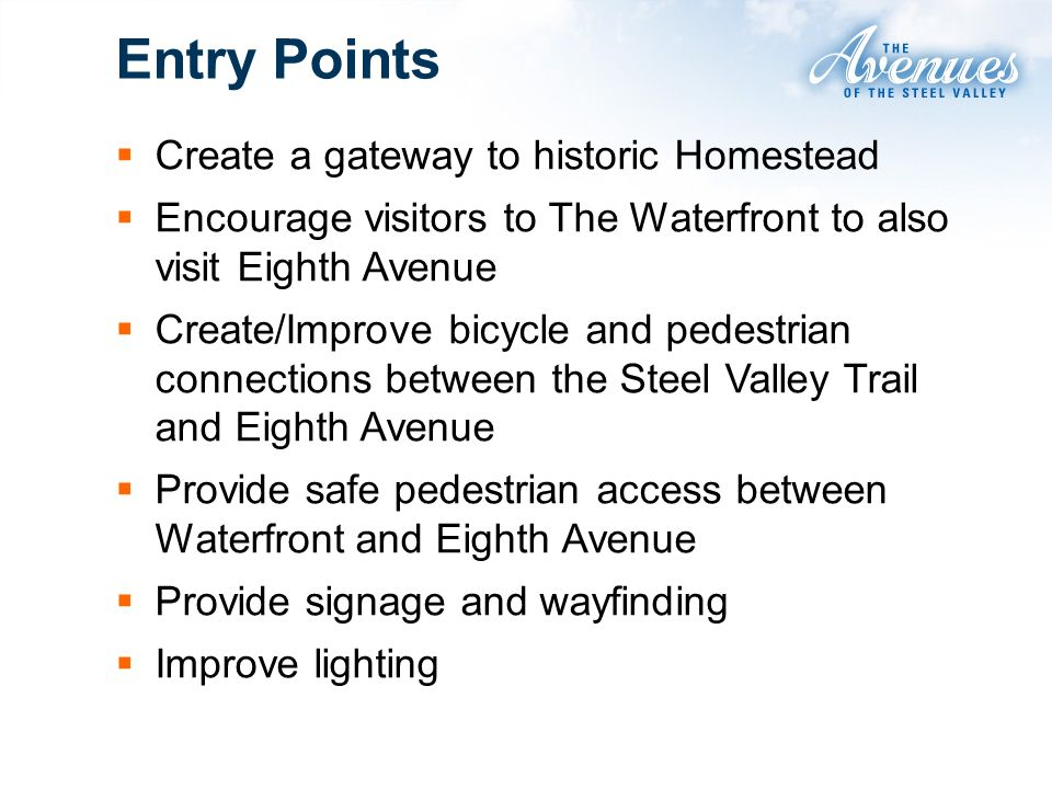 Entry Points Create a gateway to historic Homestead Encourage visitors to The Waterfront to also visit Eighth Avenue Create/Improve bicycle and pedest