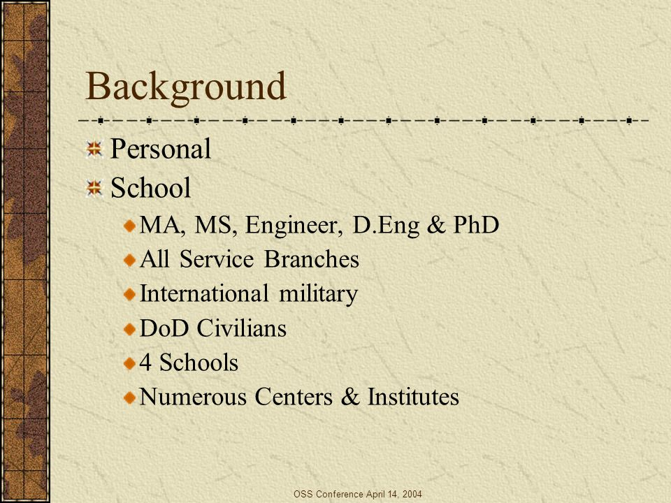 OSS Conference April 14, 2004 Background Personal School MA, MS, Engineer, D.Eng & PhD All Service Branches International military DoD Civilians 4 Sch