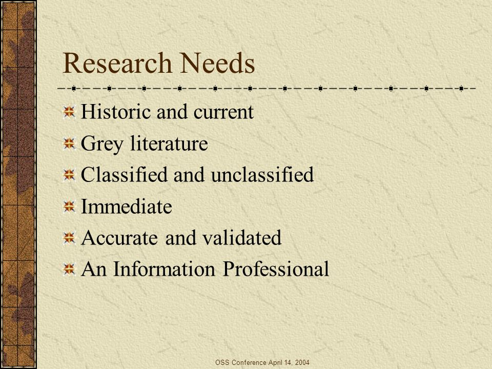 OSS Conference April 14, 2004 Research Needs Historic and current Grey literature Classified and unclassified Immediate Accurate and validated An Info