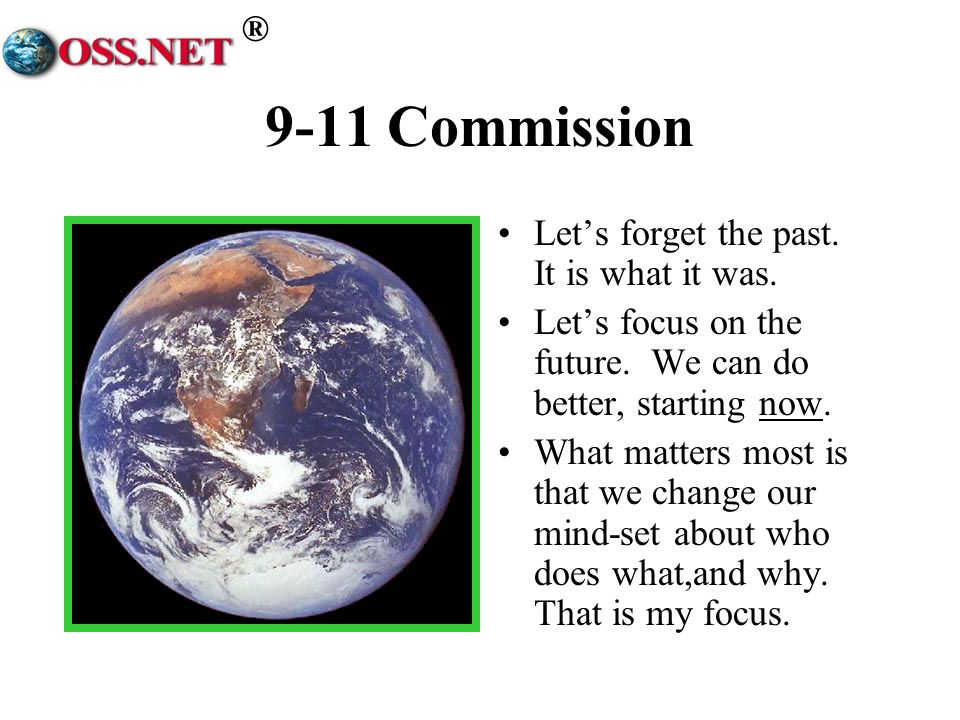 ® 9-11 Commission Lets forget the past. It is what it was. Lets focus on the future. We can do better, starting now. What matters most is that we chan