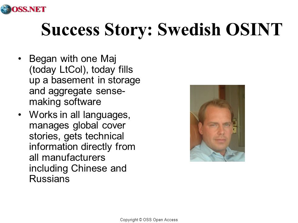 Copyright © OSS Open Access Success Story: Swedish OSINT Began with one Maj (today LtCol), today fills up a basement in storage and aggregate sense- making software Works in all languages, manages global cover stories, gets technical information directly from all manufacturers including Chinese and Russians