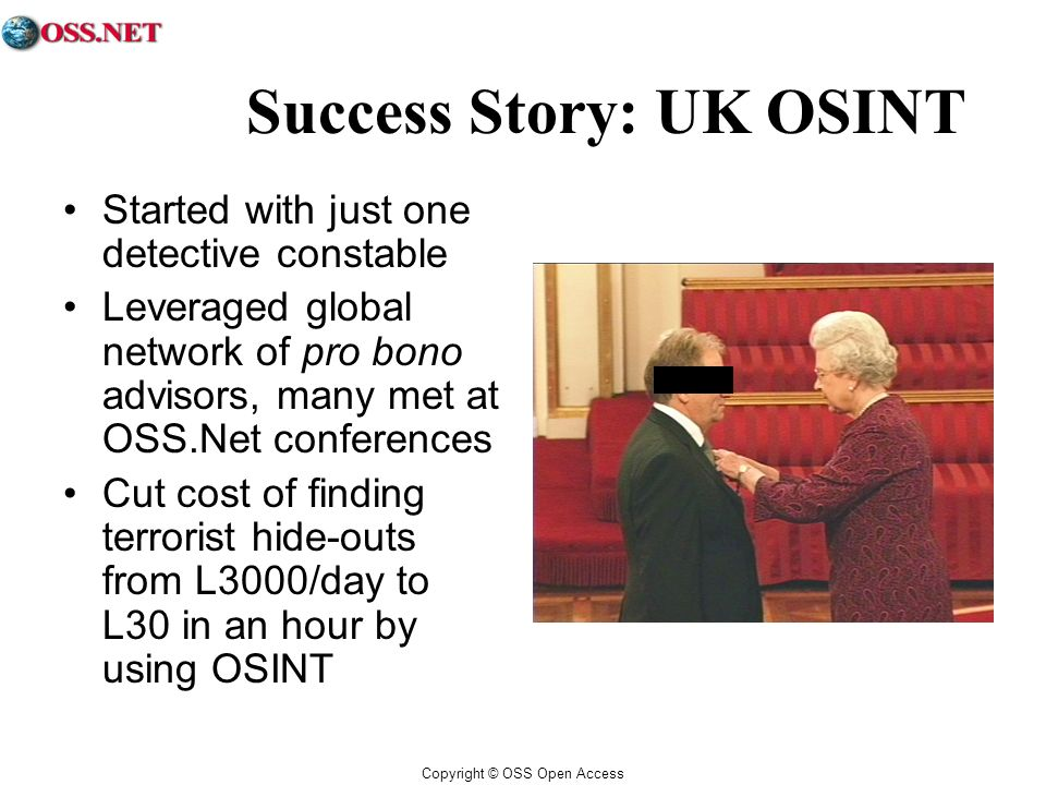 Copyright © OSS Open Access Success Story: UK OSINT Started with just one detective constable Leveraged global network of pro bono advisors, many met at OSS.Net conferences Cut cost of finding terrorist hide-outs from L3000/day to L30 in an hour by using OSINT