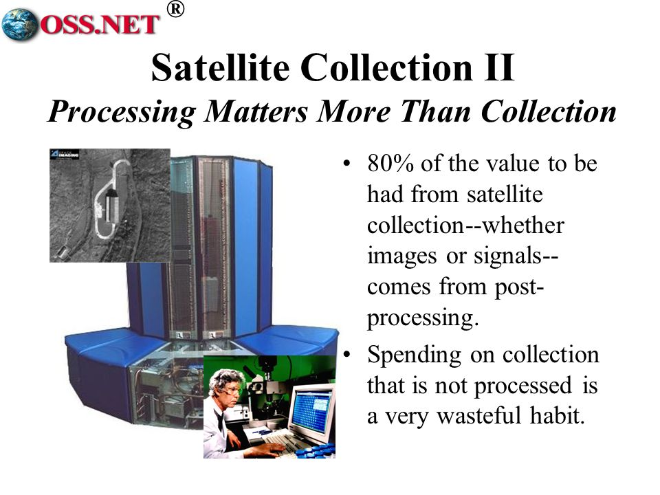 ® Satellite Collection II Processing Matters More Than Collection 80% of the value to be had from satellite collection--whether images or signals-- comes from post- processing.