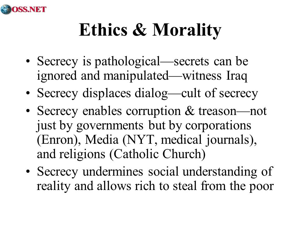 Ethics & Morality Secrecy is pathologicalsecrets can be ignored and manipulatedwitness Iraq Secrecy displaces dialogcult of secrecy Secrecy enables corruption & treasonnot just by governments but by corporations (Enron), Media (NYT, medical journals), and religions (Catholic Church) Secrecy undermines social understanding of reality and allows rich to steal from the poor