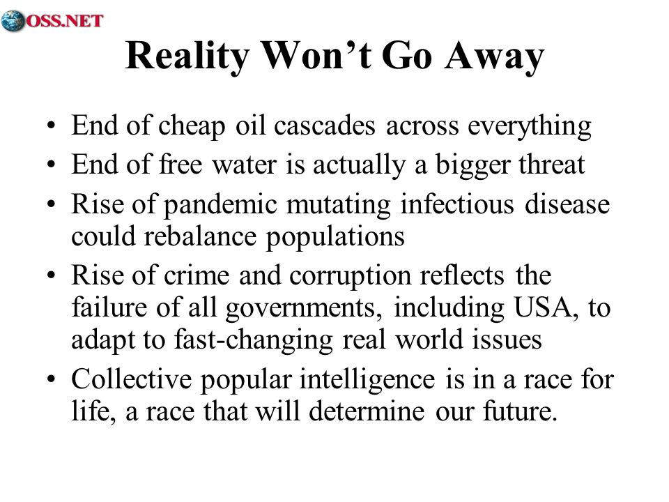 Reality Wont Go Away End of cheap oil cascades across everything End of free water is actually a bigger threat Rise of pandemic mutating infectious disease could rebalance populations Rise of crime and corruption reflects the failure of all governments, including USA, to adapt to fast-changing real world issues Collective popular intelligence is in a race for life, a race that will determine our future.