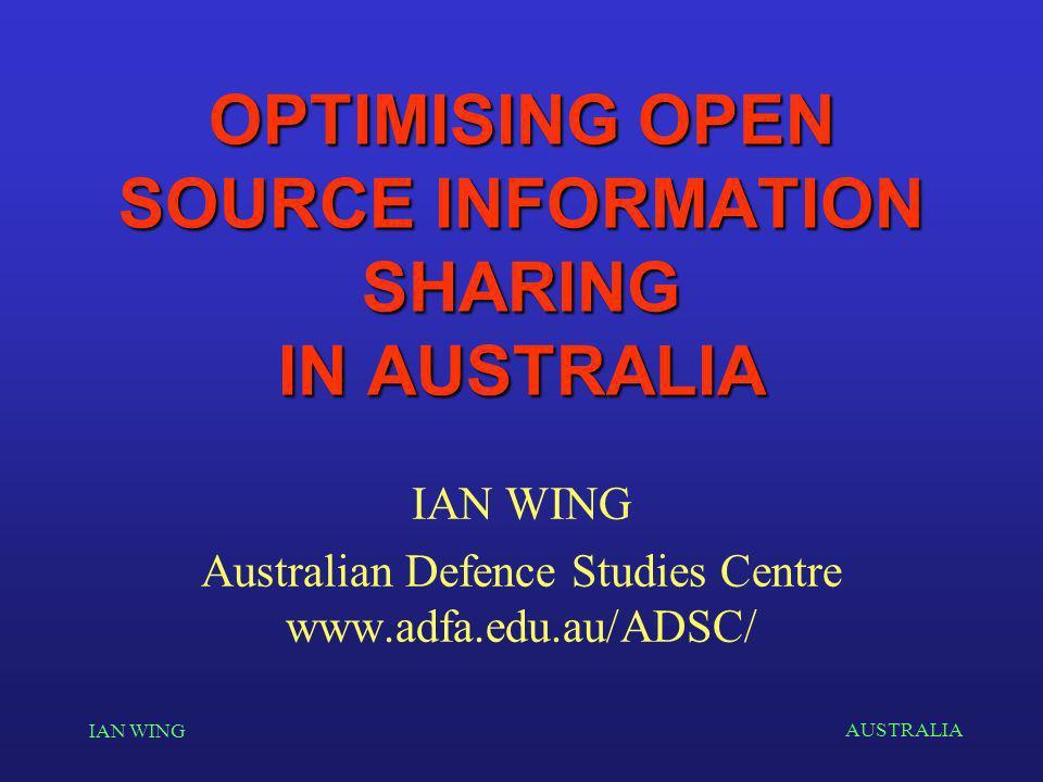 AUSTRALIA IAN WING OPTIMISING OPEN SOURCE INFORMATION SHARING IN AUSTRALIA IAN WING Australian Defence Studies Centre www.adfa.edu.au/ADSC/