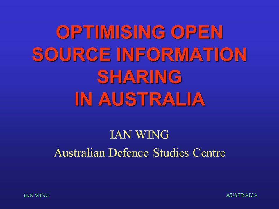AUSTRALIA IAN WING OPTIMISING OPEN SOURCE INFORMATION SHARING IN AUSTRALIA IAN WING Australian Defence Studies Centre