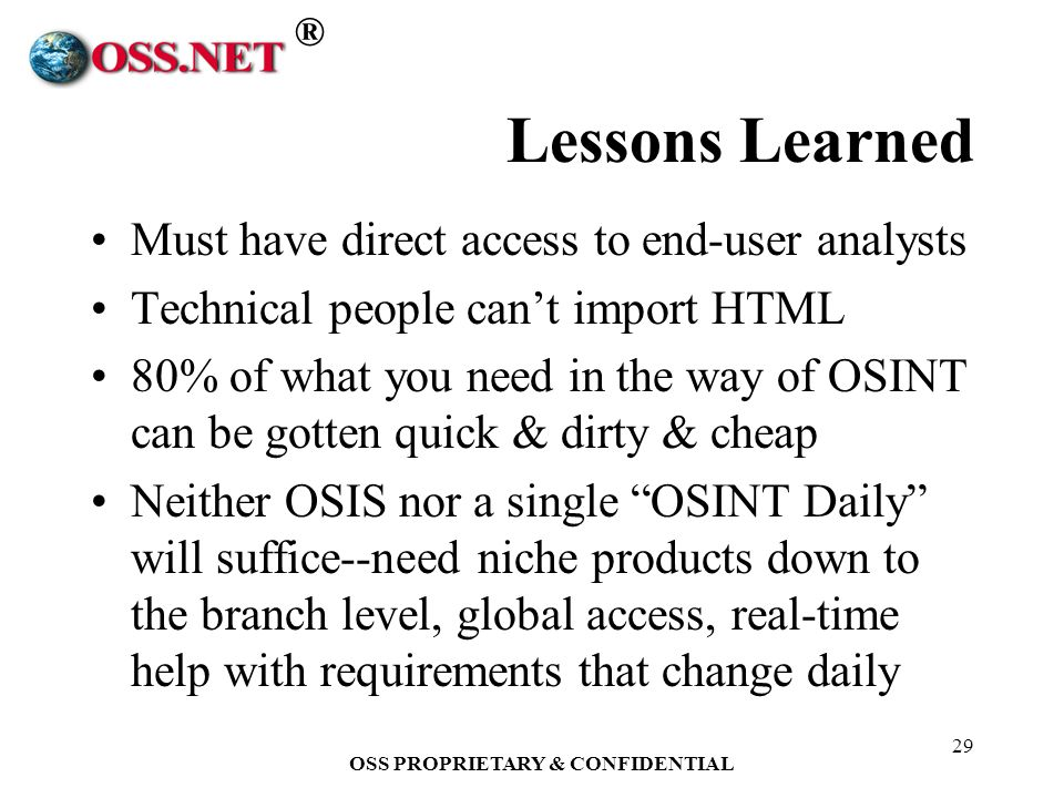 ® OSS PROPRIETARY & CONFIDENTIAL 29 Lessons Learned Must have direct access to end-user analysts Technical people cant import HTML 80% of what you need in the way of OSINT can be gotten quick & dirty & cheap Neither OSIS nor a single OSINT Daily will suffice--need niche products down to the branch level, global access, real-time help with requirements that change daily
