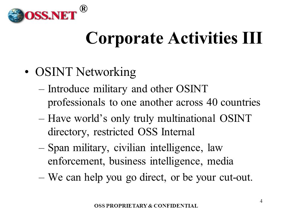 ® OSS PROPRIETARY & CONFIDENTIAL 4 Corporate Activities III OSINT Networking –Introduce military and other OSINT professionals to one another across 40 countries –Have worlds only truly multinational OSINT directory, restricted OSS Internal –Span military, civilian intelligence, law enforcement, business intelligence, media –We can help you go direct, or be your cut-out.