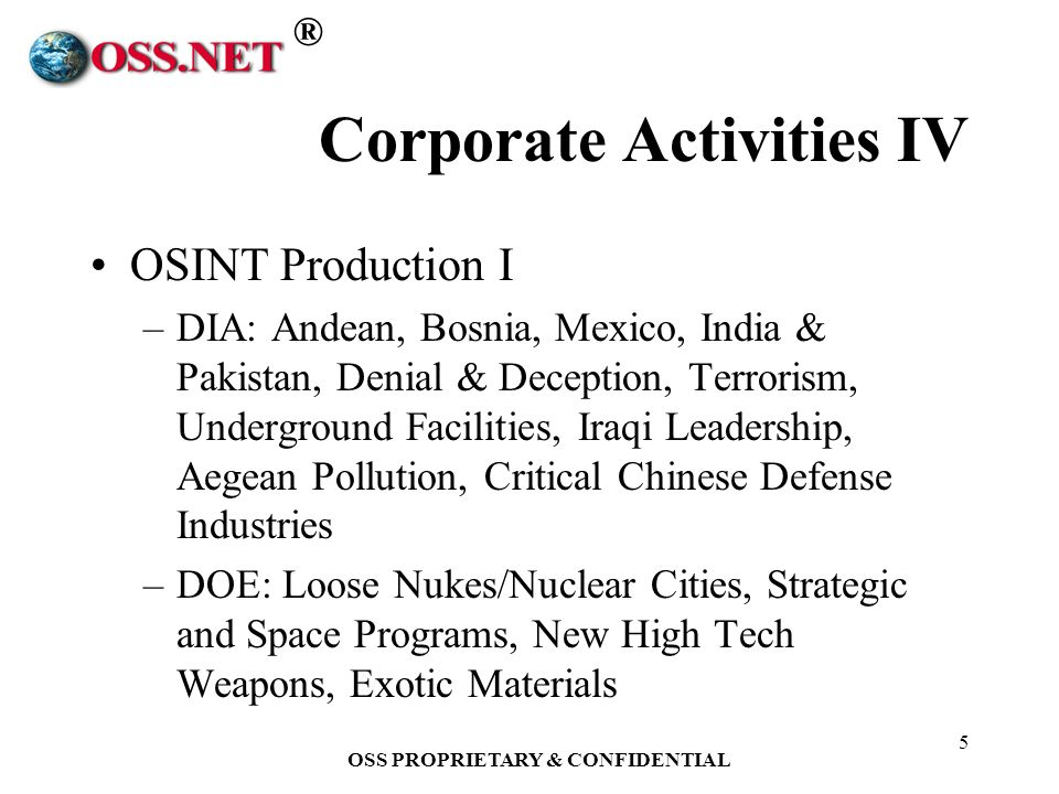 ® OSS PROPRIETARY & CONFIDENTIAL 5 Corporate Activities IV OSINT Production I –DIA: Andean, Bosnia, Mexico, India & Pakistan, Denial & Deception, Terrorism, Underground Facilities, Iraqi Leadership, Aegean Pollution, Critical Chinese Defense Industries –DOE: Loose Nukes/Nuclear Cities, Strategic and Space Programs, New High Tech Weapons, Exotic Materials