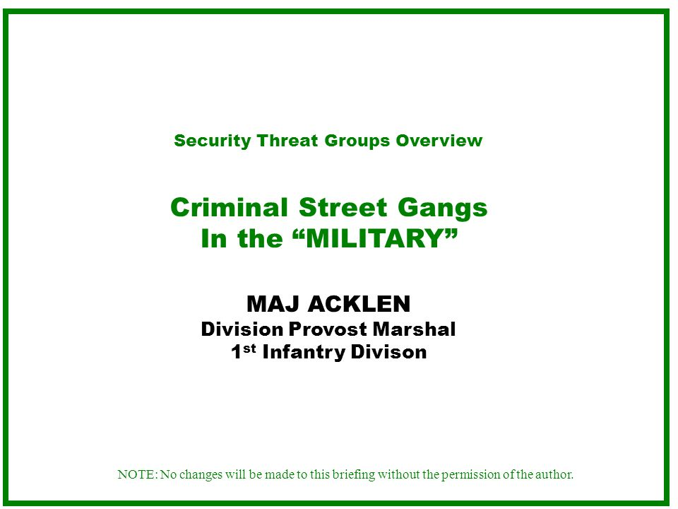 NOTE: No changes will be made to this briefing without the permission of the author. Security Threat Groups Overview Criminal Street Gangs In the MILI